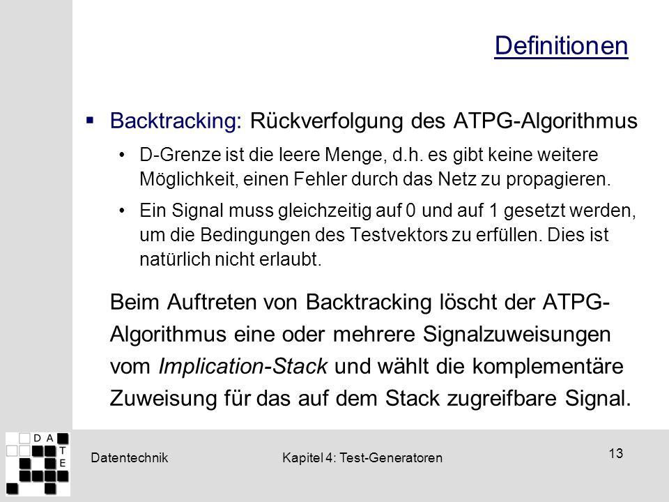 Datentechnik 13 Kapitel 4: Test-Generatoren Definitionen  Backtracking: Rückverfolgung des ATPG-Algorithmus D-Grenze ist die leere Menge, d.h. es gib