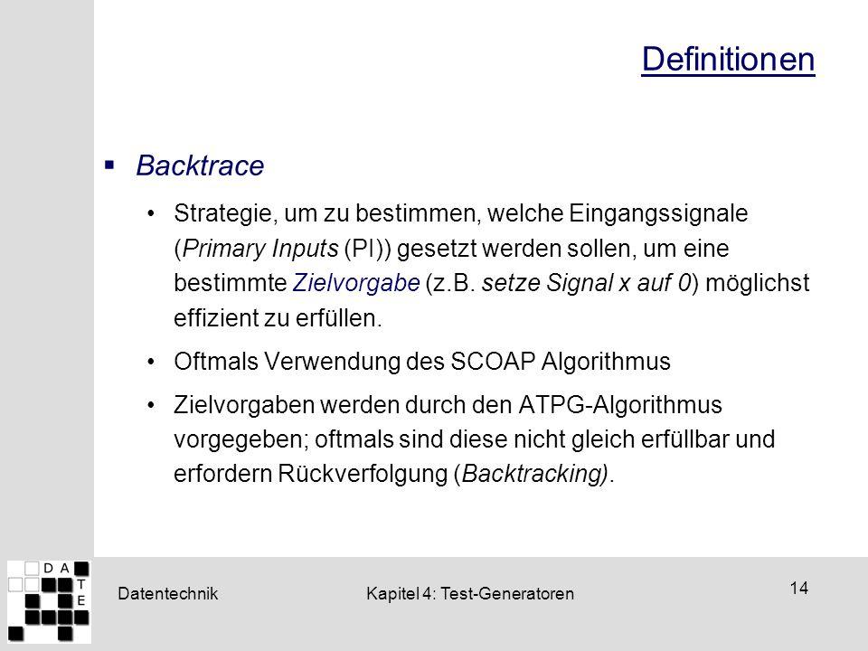 Datentechnik 14 Kapitel 4: Test-Generatoren Definitionen  Backtrace Strategie, um zu bestimmen, welche Eingangssignale (Primary Inputs (PI)) gesetzt