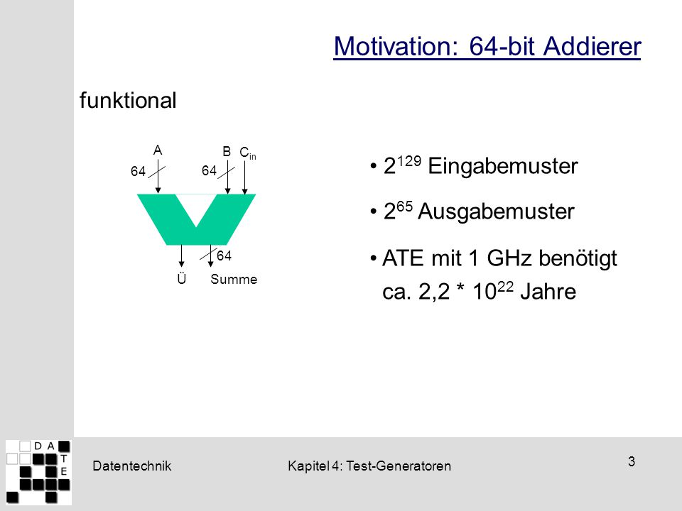 Datentechnik 4 Kapitel 4: Test-Generatoren Motivation: 64-bit Addierer strukturell 10 Fehlerklassen für S 17 Fehlerklassen für Ü 64 * 27 = 1728 Testmuster ATE mit 1 GHz benötigt ca.