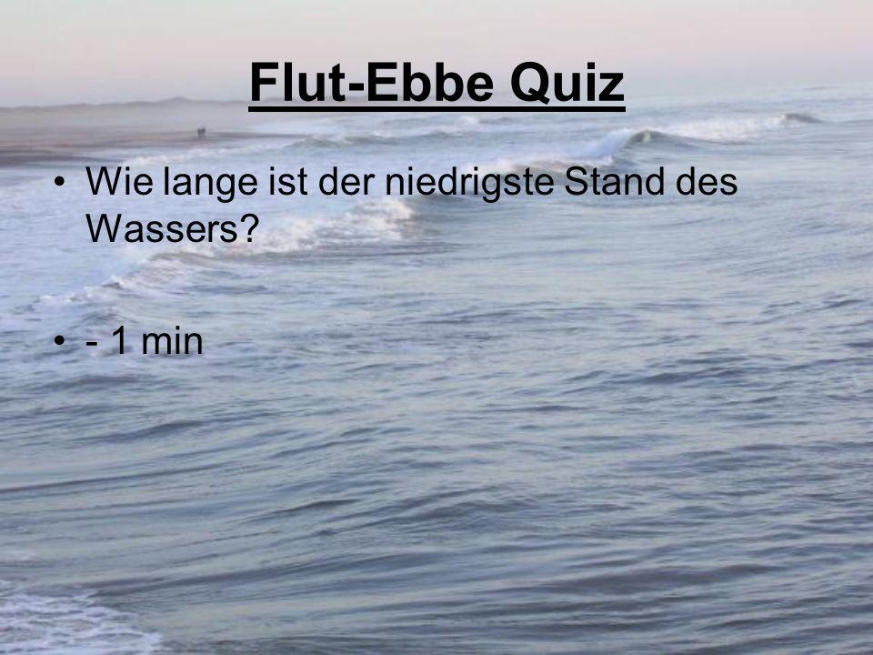 Flut-Ebbe Quiz Wie lange ist der niedrigste Stand des Wassers? - 1 min