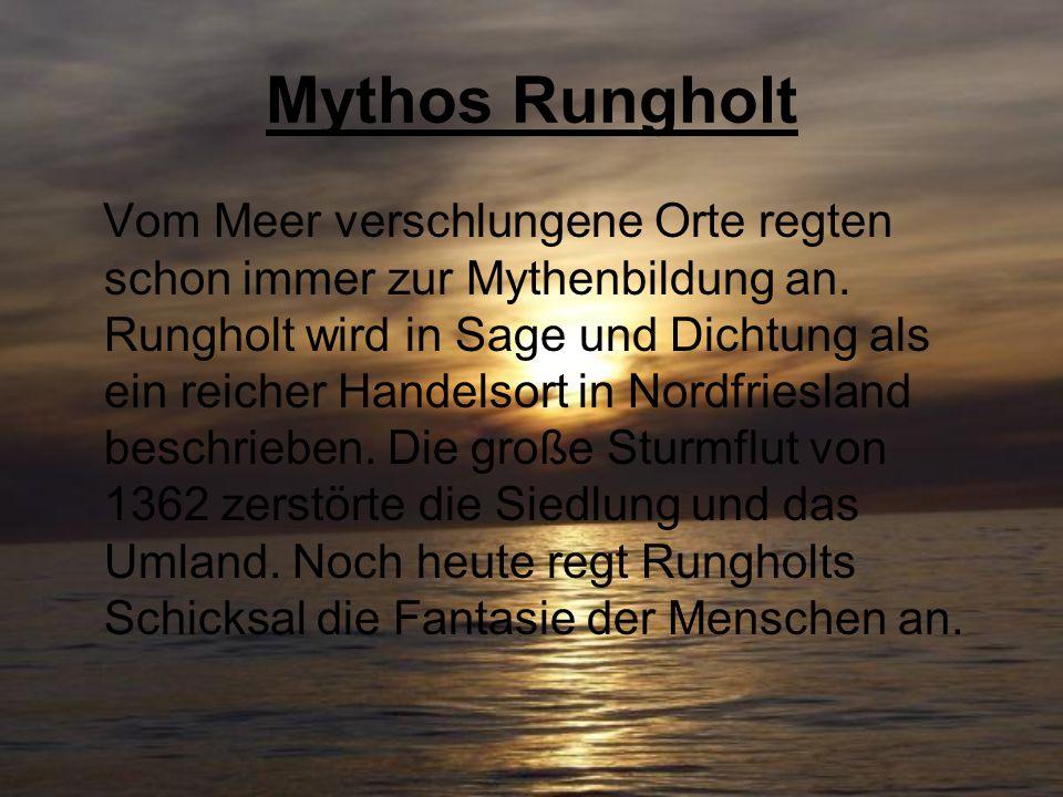Mythos Rungholt Vom Meer verschlungene Orte regten schon immer zur Mythenbildung an. Rungholt wird in Sage und Dichtung als ein reicher Handelsort in