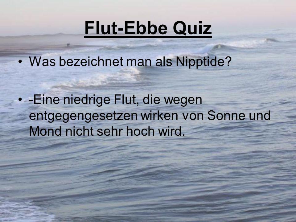 Flut-Ebbe Quiz Was bezeichnet man als Nipptide? -Eine niedrige Flut, die wegen entgegengesetzen wirken von Sonne und Mond nicht sehr hoch wird.