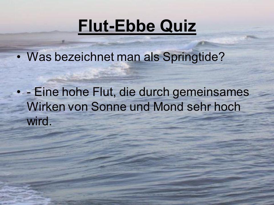 Flut-Ebbe Quiz Was bezeichnet man als Springtide? - Eine hohe Flut, die durch gemeinsames Wirken von Sonne und Mond sehr hoch wird.