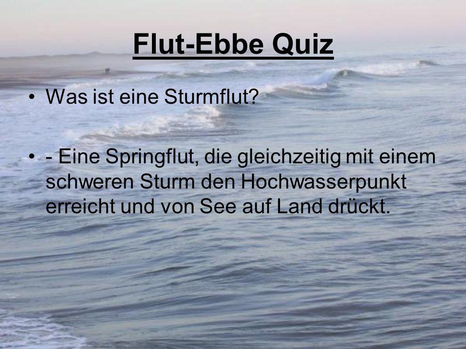 Flut-Ebbe Quiz Was ist eine Sturmflut? - Eine Springflut, die gleichzeitig mit einem schweren Sturm den Hochwasserpunkt erreicht und von See auf Land