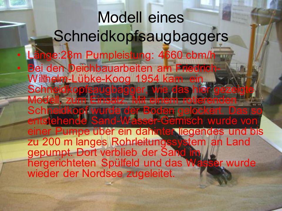 Modell eines Schneidkopfsaugbaggers Länge:28m Pumpleistung: 4660 cbm/h Bei den Deichbauarbeiten am Friedrich- Willhelm-Lübke-Koog 1954 kam ein Schneid