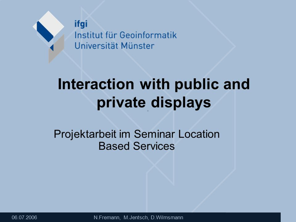 06.07.2006 N.Fremann, M.Jentsch, D.Wilmsmann Interaction with public and private displays Projektarbeit im Seminar Location Based Services
