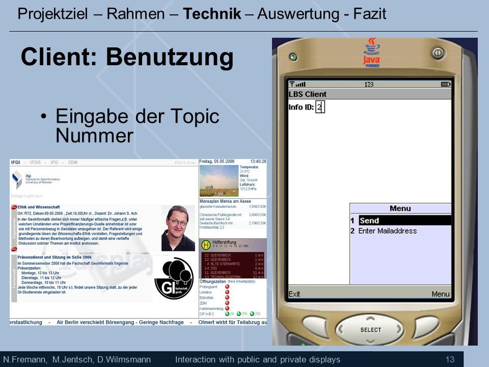 N.Fremann, M.Jentsch, D.WilmsmannInteraction with public and private displays 13 Client: Benutzung Eingabe der Topic Nummer Projektziel – Rahmen – Technik – Auswertung - Fazit