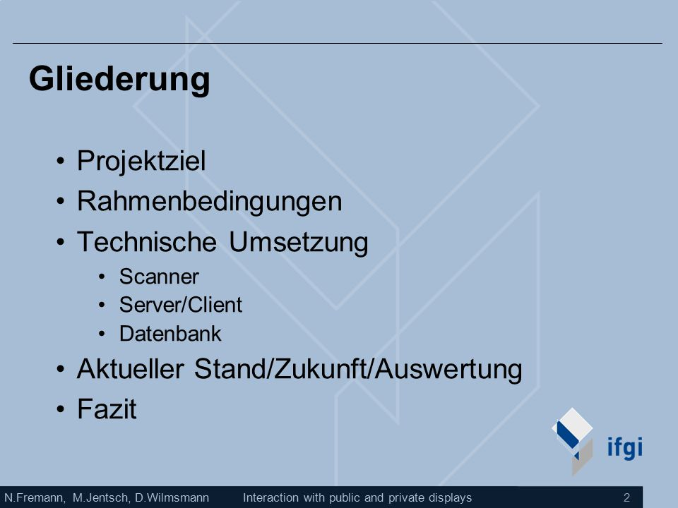 N.Fremann, M.Jentsch, D.WilmsmannInteraction with public and private displays 2 Gliederung Projektziel Rahmenbedingungen Technische Umsetzung Scanner Server/Client Datenbank Aktueller Stand/Zukunft/Auswertung Fazit