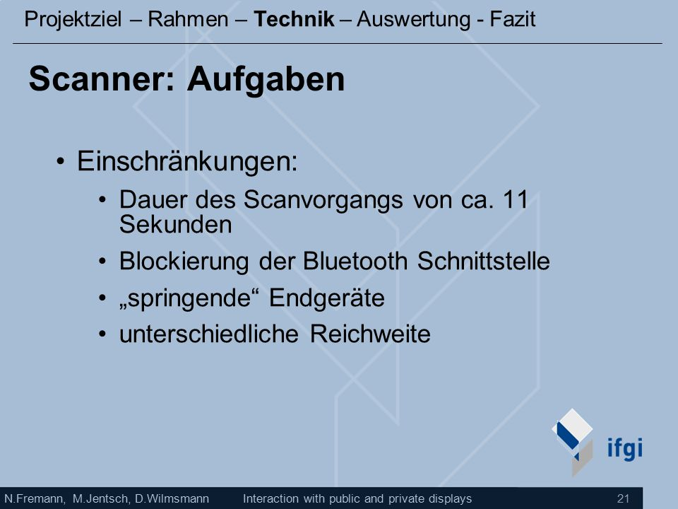 N.Fremann, M.Jentsch, D.WilmsmannInteraction with public and private displays 21 Scanner: Aufgaben Einschränkungen: Dauer des Scanvorgangs von ca.
