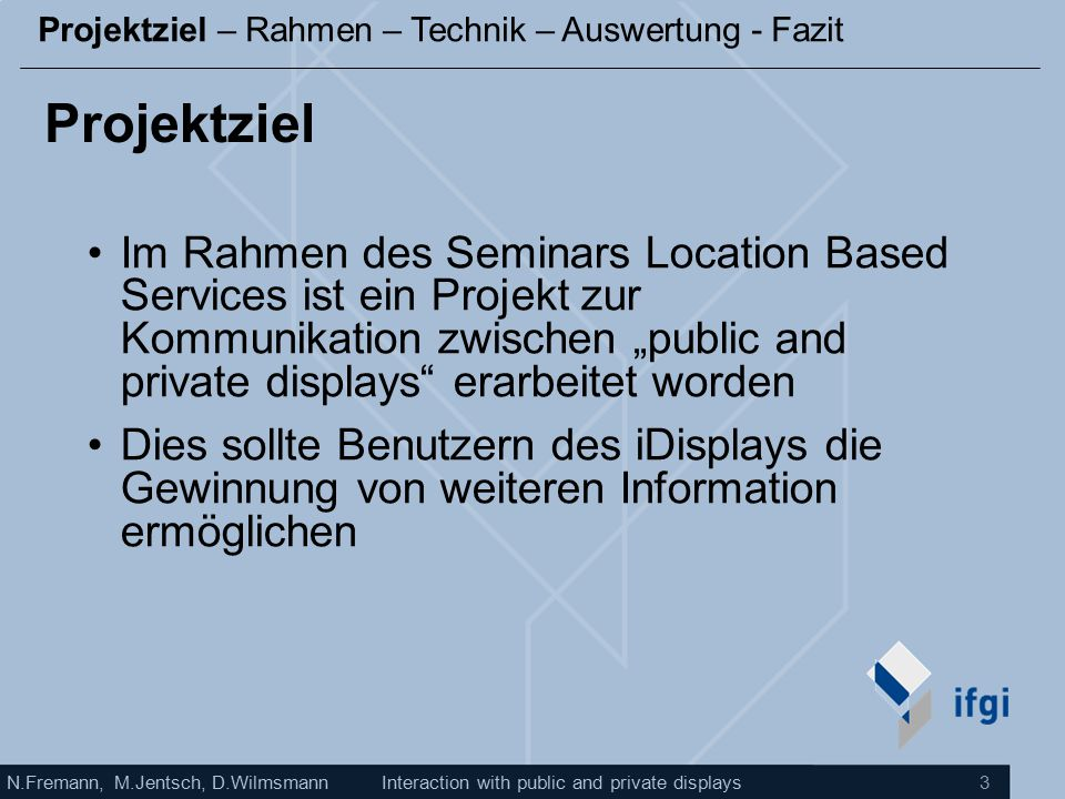 N.Fremann, M.Jentsch, D.WilmsmannInteraction with public and private displays 3 Projektziel Im Rahmen des Seminars Location Based Services ist ein Pro