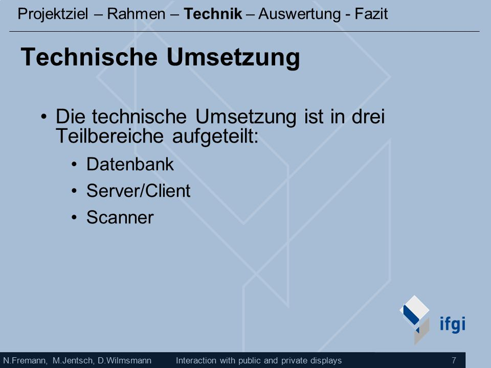 N.Fremann, M.Jentsch, D.WilmsmannInteraction with public and private displays 7 Technische Umsetzung Die technische Umsetzung ist in drei Teilbereiche