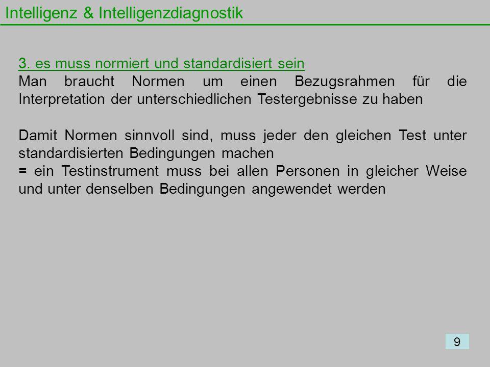 Intelligenz & Intelligenzdiagnostik 9 3. es muss normiert und standardisiert sein Man braucht Normen um einen Bezugsrahmen für die Interpretation der