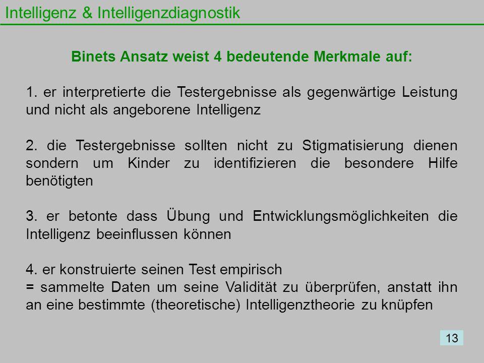 Intelligenz & Intelligenzdiagnostik 13 Binets Ansatz weist 4 bedeutende Merkmale auf: 1. er interpretierte die Testergebnisse als gegenwärtige Leistun