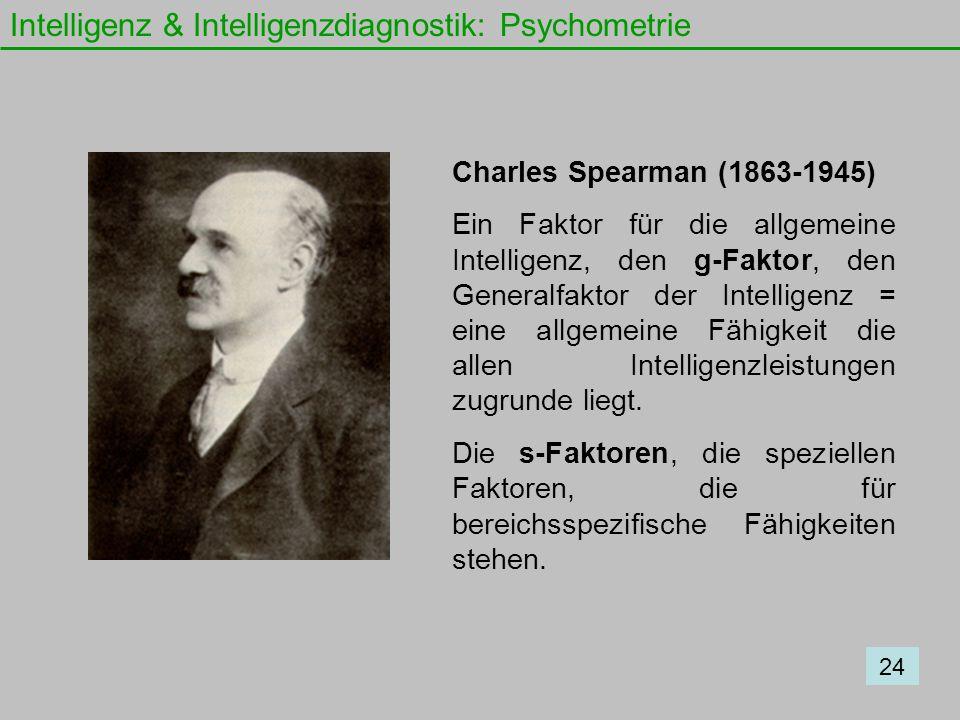 Intelligenz & Intelligenzdiagnostik: Psychometrie Charles Spearman (1863-1945) Ein Faktor für die allgemeine Intelligenz, den g-Faktor, den Generalfak