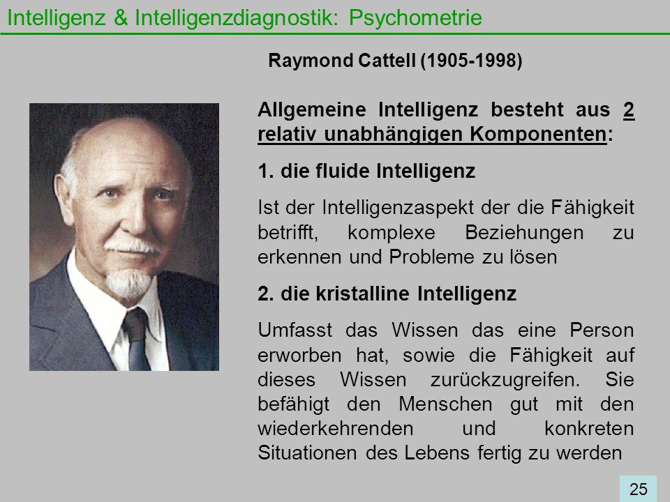 Intelligenz & Intelligenzdiagnostik: Psychometrie Raymond Cattell (1905-1998) Allgemeine Intelligenz besteht aus 2 relativ unabhängigen Komponenten: 1