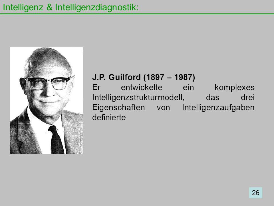 Intelligenz & Intelligenzdiagnostik: 26 J.P. Guilford (1897 – 1987) Er entwickelte ein komplexes Intelligenzstrukturmodell, das drei Eigenschaften von