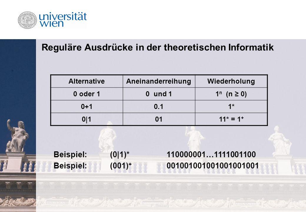 P. Brezany4 Reguläre Ausdrücke in der theoretischen Informatik AlternativeAneinanderreihungWiederholung 0 oder 10 und 11 n (n ≥ 0) 0+10.11* 0|10111* =