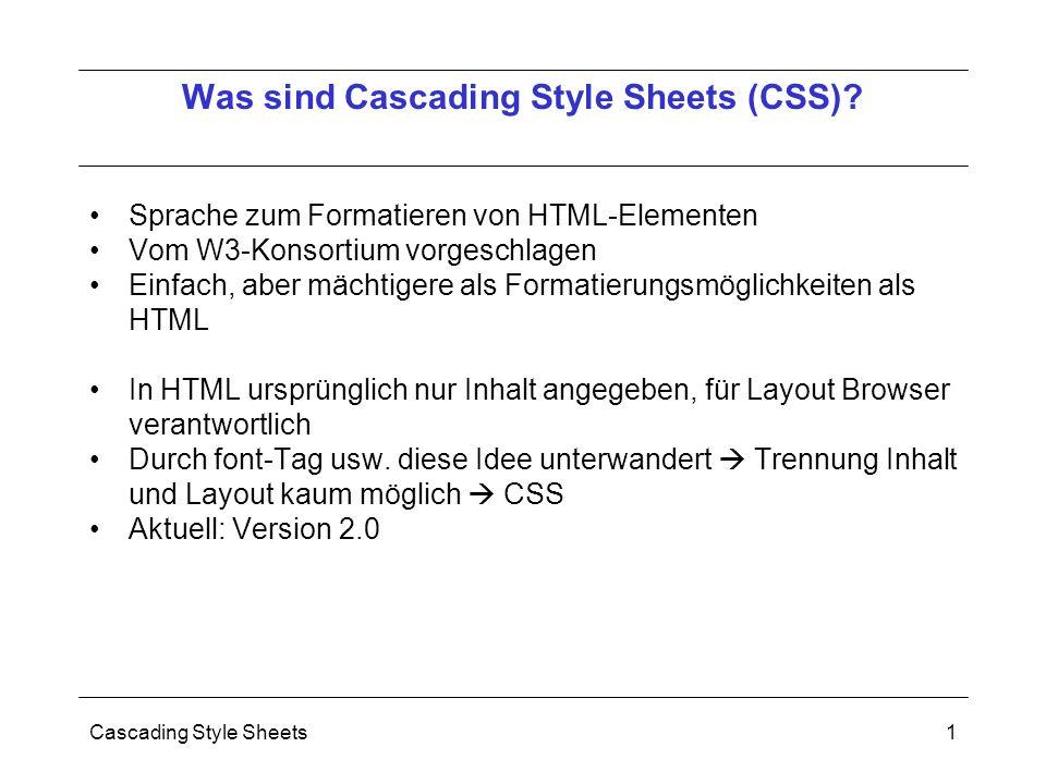 Cascading Style Sheets1 Sprache zum Formatieren von HTML-Elementen Vom W3-Konsortium vorgeschlagen Einfach, aber mächtigere als Formatierungsmöglichkeiten als HTML In HTML ursprünglich nur Inhalt angegeben, für Layout Browser verantwortlich Durch font-Tag usw.