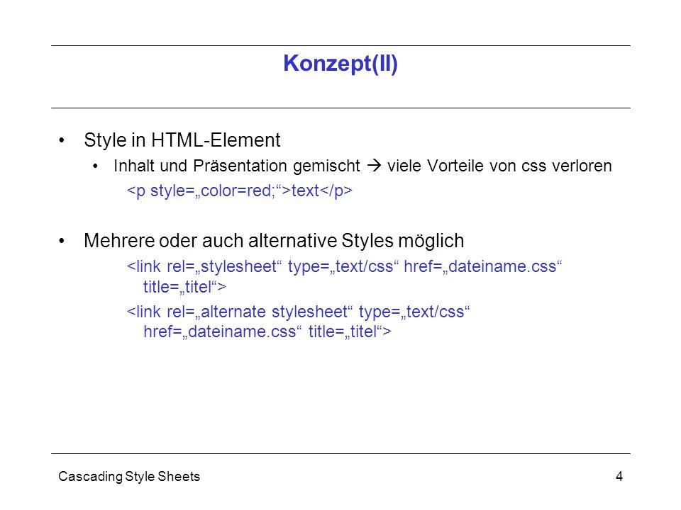 Cascading Style Sheets4 Style in HTML-Element Inhalt und Präsentation gemischt  viele Vorteile von css verloren text Mehrere oder auch alternative Styles möglich Konzept(II)