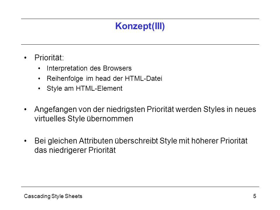 Cascading Style Sheets5 Priorität: Interpretation des Browsers Reihenfolge im head der HTML-Datei Style am HTML-Element Angefangen von der niedrigsten Priorität werden Styles in neues virtuelles Style übernommen Bei gleichen Attributen überschreibt Style mit höherer Priorität das niedrigerer Priorität Konzept(III)