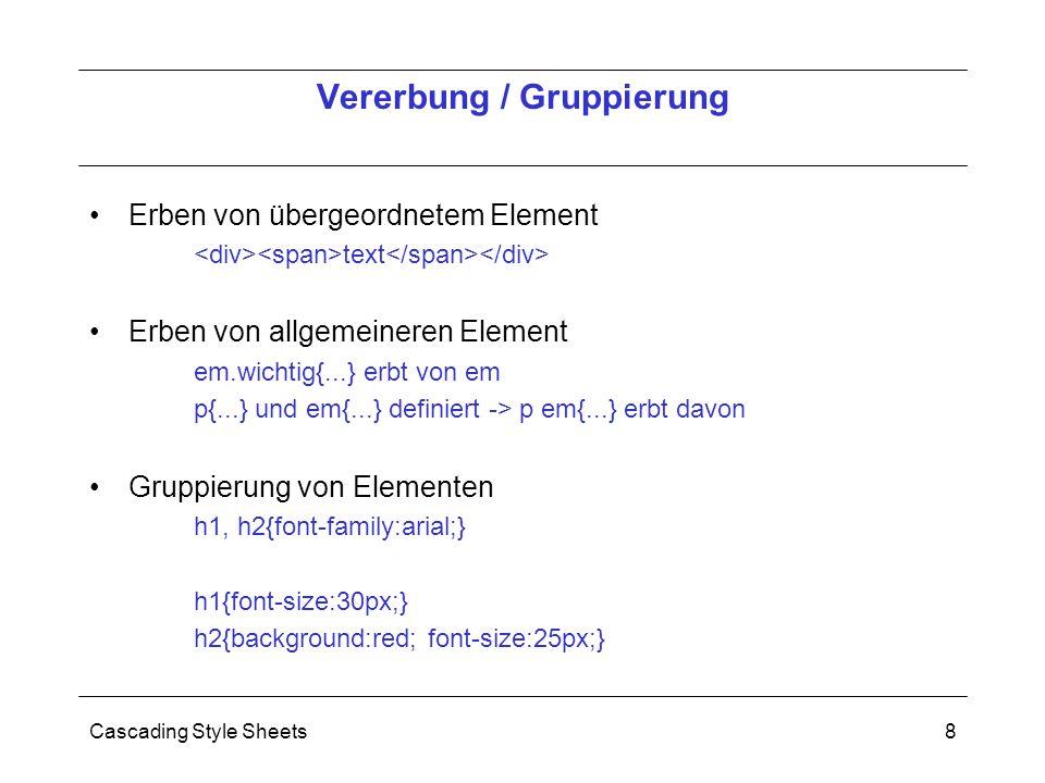 Cascading Style Sheets8 Erben von übergeordnetem Element text Erben von allgemeineren Element em.wichtig{...} erbt von em p{...} und em{...} definiert -> p em{...} erbt davon Gruppierung von Elementen h1, h2{font-family:arial;} h1{font-size:30px;} h2{background:red; font-size:25px;} Vererbung / Gruppierung