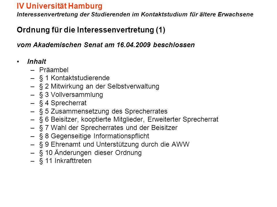 IV Universität Hamburg Interessenvertretung der Studierenden im Kontaktstudium für ältere Erwachsene Ordnung für die Interessenvertretung (1) vom Akademischen Senat am 16.04.2009 beschlossen Inhalt –Präambel –§ 1 Kontaktstudierende –§ 2 Mitwirkung an der Selbstverwaltung –§ 3 Vollversammlung –§ 4 Sprecherrat –§ 5 Zusammensetzung des Sprecherrates –§ 6 Beisitzer, kooptierte Mitglieder, Erweiterter Sprecherrat –§ 7 Wahl der Sprecherrates und der Beisitzer –§ 8 Gegenseitige Informationspflicht –§ 9 Ehrenamt und Unterstützung durch die AWW –§ 10 Änderungen dieser Ordnung –§ 11 Inkrafttreten