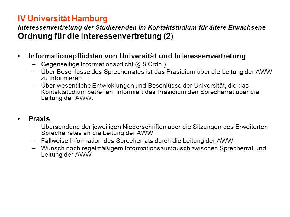 IV Universität Hamburg Interessenvertretung der Studierenden im Kontaktstudium für ältere Erwachsene Ordnung für die Interessenvertretung (2) Informationspflichten von Universität und Interessenvertretung –Gegenseitige Informationspflicht (§ 8 Ordn.) –Über Beschlüsse des Sprecherrates ist das Präsidium über die Leitung der AWW zu informieren.