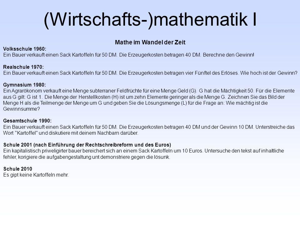 (Wirtschafts-)mathematik I Mathe im Wandel der Zeit Volksschule 1960: Ein Bauer verkauft einen Sack Kartoffeln für 50 DM.