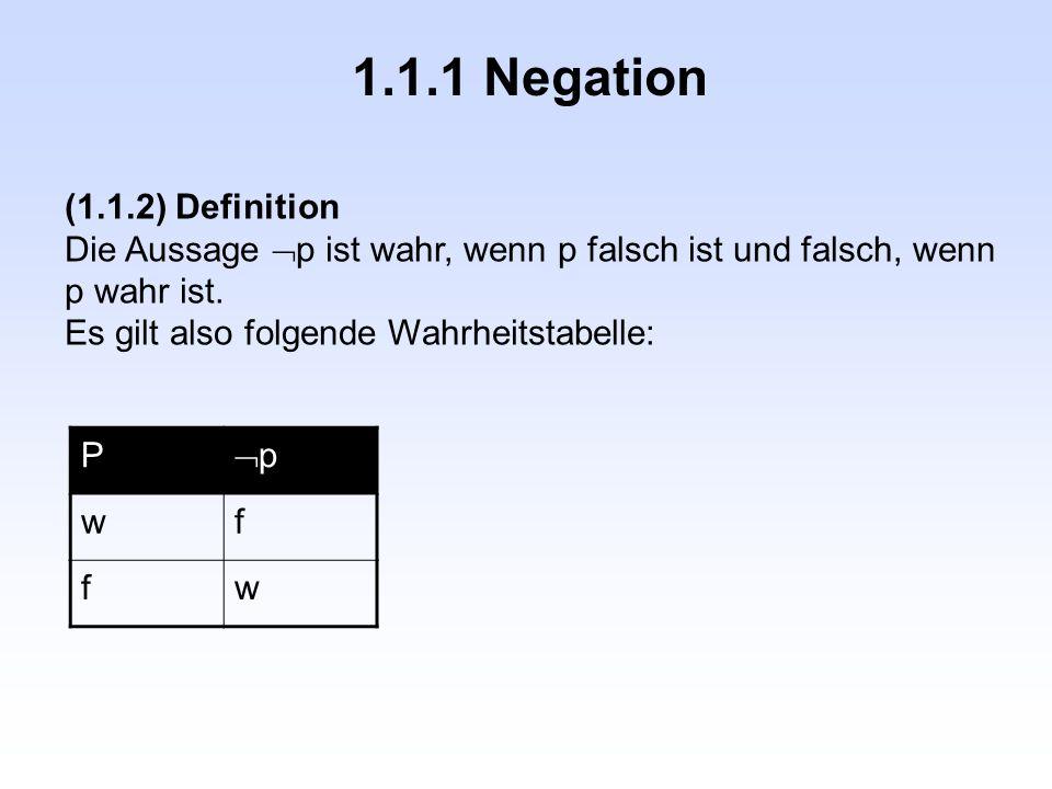 1.1.1 Negation (1.1.2) Definition Die Aussage  p ist wahr, wenn p falsch ist und falsch, wenn p wahr ist.