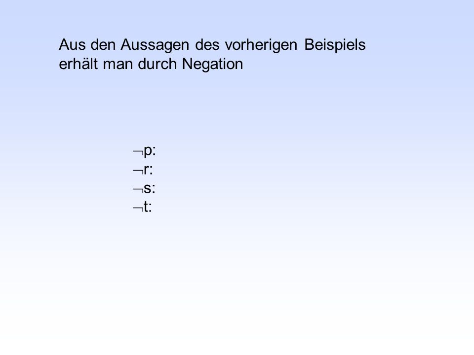  p:  r:  s:  t: Aus den Aussagen des vorherigen Beispiels erhält man durch Negation