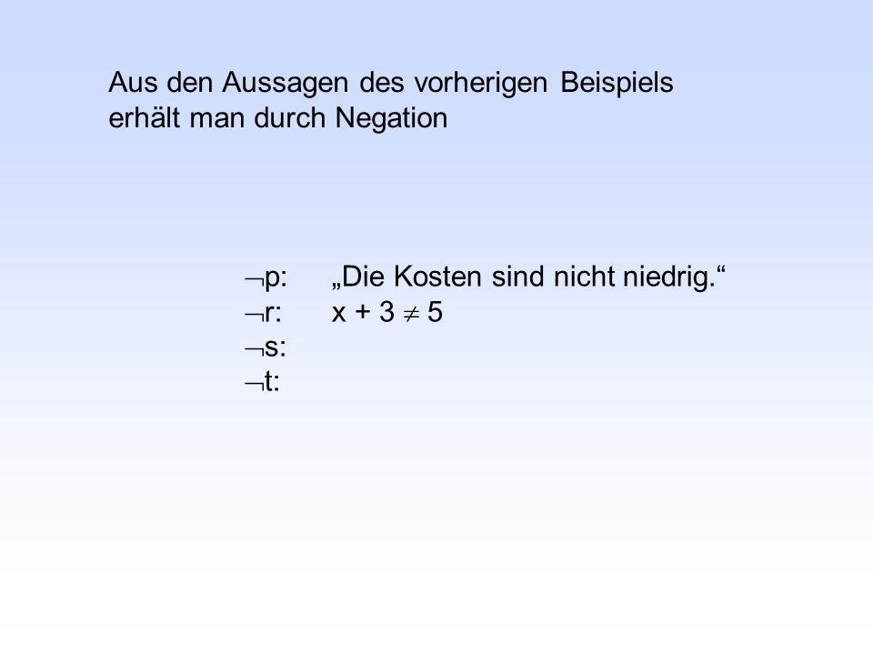""" p:""""Die Kosten sind nicht niedrig.  r:x + 3  5  s:  t: Aus den Aussagen des vorherigen Beispiels erhält man durch Negation"""