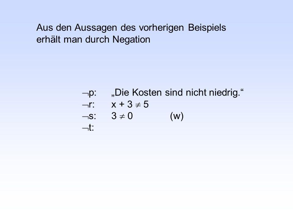 """ p:""""Die Kosten sind nicht niedrig.  r:x + 3  5  s:3  0(w)  t: Aus den Aussagen des vorherigen Beispiels erhält man durch Negation"""