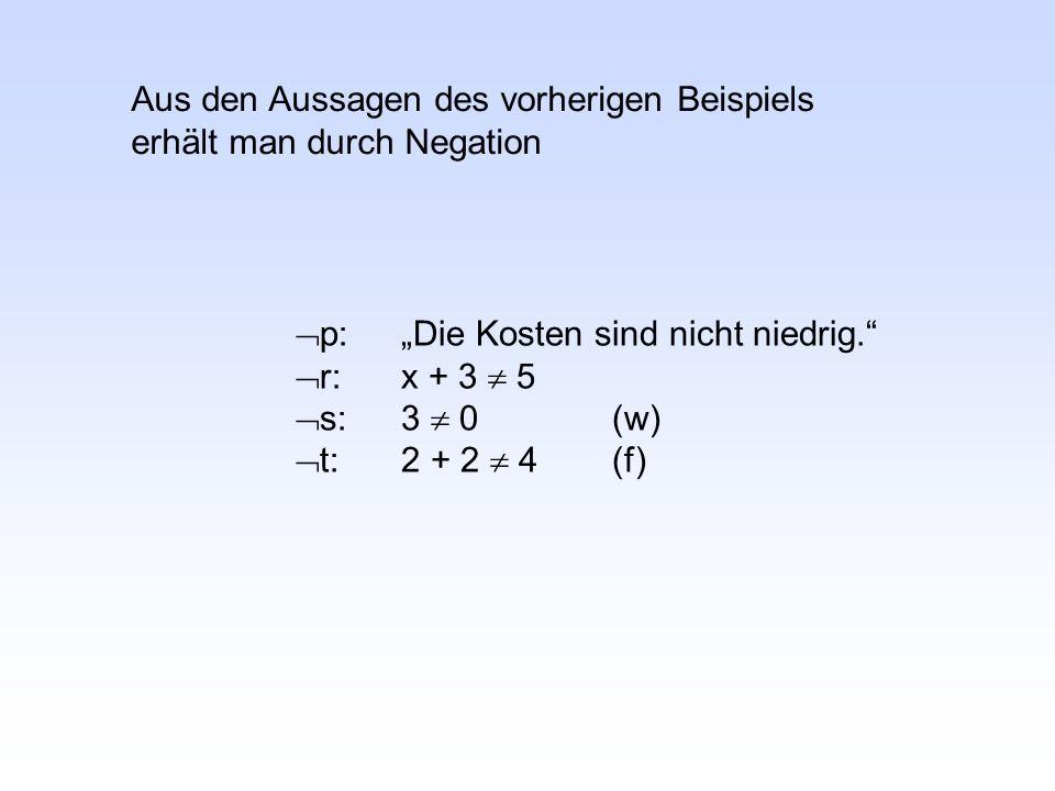 """ p:""""Die Kosten sind nicht niedrig.  r:x + 3  5  s:3  0(w)  t:2 + 2  4(f) Aus den Aussagen des vorherigen Beispiels erhält man durch Negation"""
