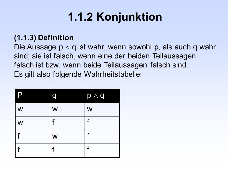 1.1.2 Konjunktion (1.1.3) Definition Die Aussage p  q ist wahr, wenn sowohl p, als auch q wahr sind; sie ist falsch, wenn eine der beiden Teilaussagen falsch ist bzw.