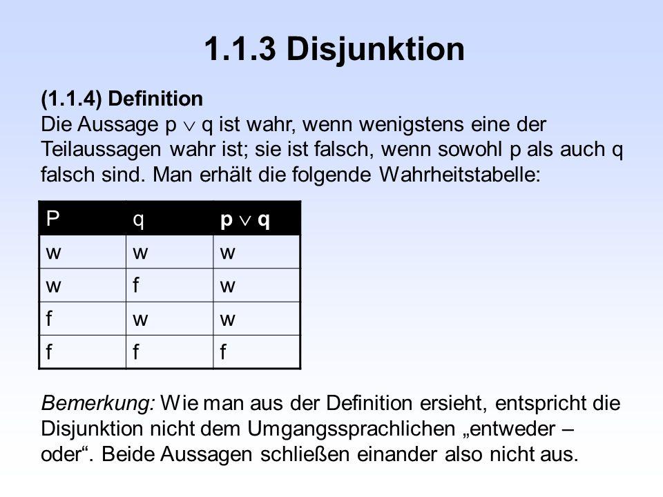 1.1.3 Disjunktion (1.1.4) Definition Die Aussage p  q ist wahr, wenn wenigstens eine der Teilaussagen wahr ist; sie ist falsch, wenn sowohl p als auch q falsch sind.