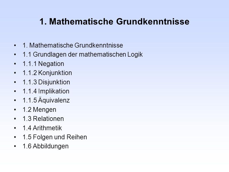 1. Mathematische Grundkenntnisse 1.1 Grundlagen der mathematischen Logik 1.1.1 Negation 1.1.2 Konjunktion 1.1.3 Disjunktion 1.1.4 Implikation 1.1.5 Äq