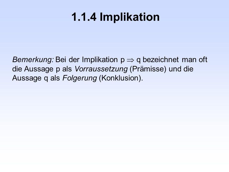 1.1.4 Implikation Bemerkung: Bei der Implikation p  q bezeichnet man oft die Aussage p als Vorraussetzung (Prämisse) und die Aussage q als Folgerung (Konklusion).