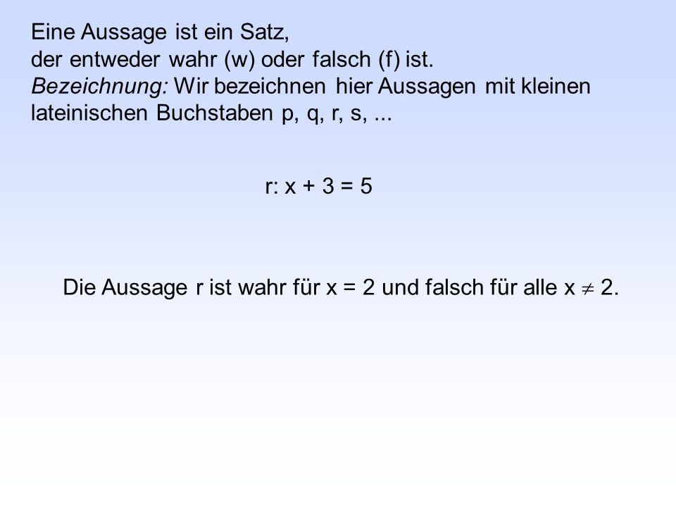 r: x + 3 = 5 Eine Aussage ist ein Satz, der entweder wahr (w) oder falsch (f) ist.