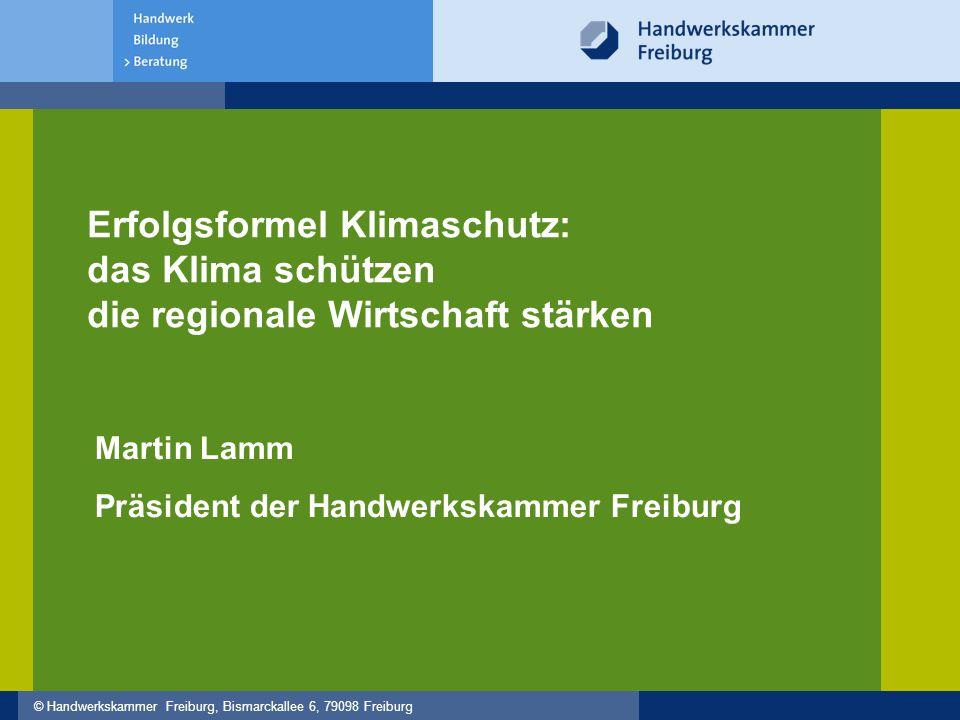 © Handwerkskammer Freiburg, Bismarckallee 6, 79098 Freiburg Martin Lamm Präsident der Handwerkskammer Freiburg Erfolgsformel Klimaschutz: das Klima schützen die regionale Wirtschaft stärken