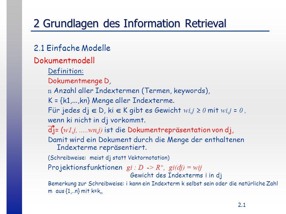 2.1 2 Grundlagen des Information Retrieval 2.1 Einfache Modelle Dokumentmodell Definition: Dokumentmenge D, n Anzahl aller Indextermen (Termen, keywor