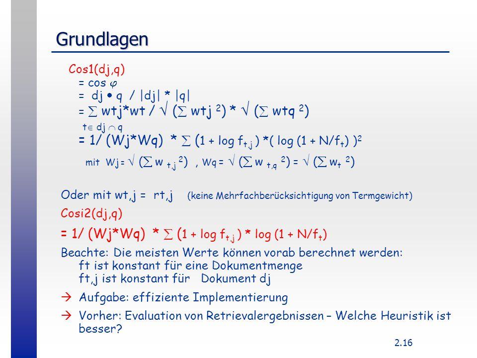 2.16 Grundlagen Cos1(dj,q) = cos  = dj  q / |dj| * |q| =  wtj*wt /  (  wtj 2 ) *  (  wtq 2 ) t  dj  q = 1/ (Wj*Wq) *  ( 1 + log f t,j ) *( l