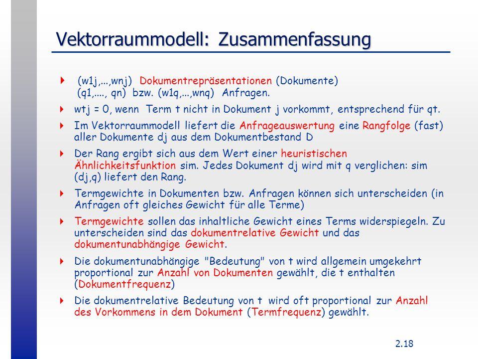 2.18 Vektorraummodell: Zusammenfassung  (w1j,...,wnj) Dokumentrepräsentationen (Dokumente) (q1,...., qn) bzw. (w1q,...,wnq) Anfragen.  wtj = 0, wenn
