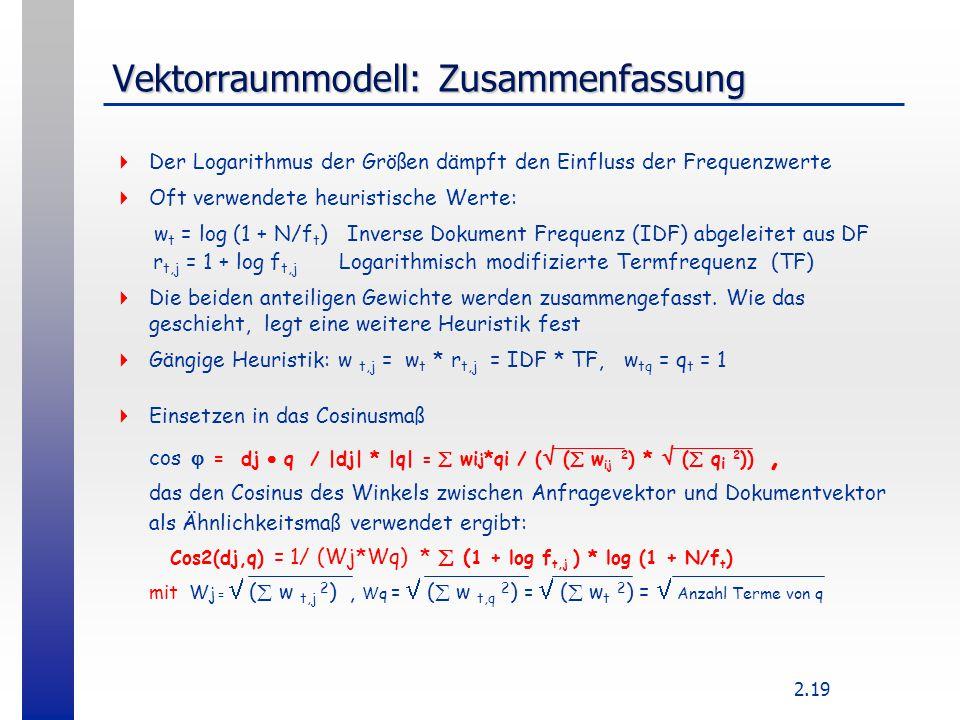 2.19 Vektorraummodell: Zusammenfassung  Der Logarithmus der Größen dämpft den Einfluss der Frequenzwerte  Oft verwendete heuristische Werte: w t = l