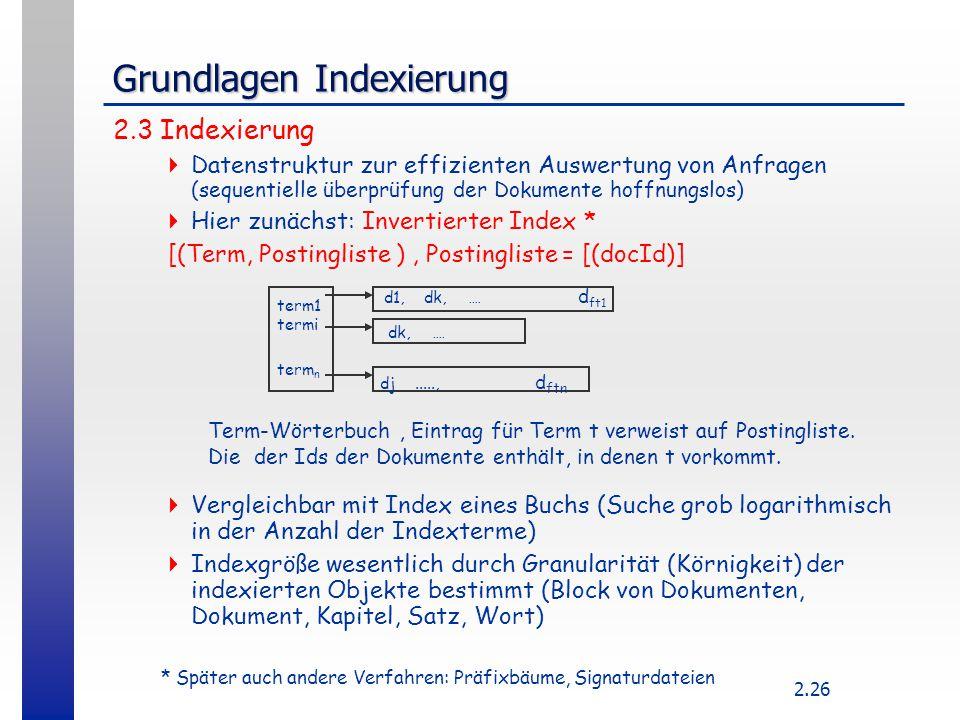 2.26 Grundlagen Indexierung 2.3 Indexierung  Datenstruktur zur effizienten Auswertung von Anfragen (sequentielle überprüfung der Dokumente hoffnungsl