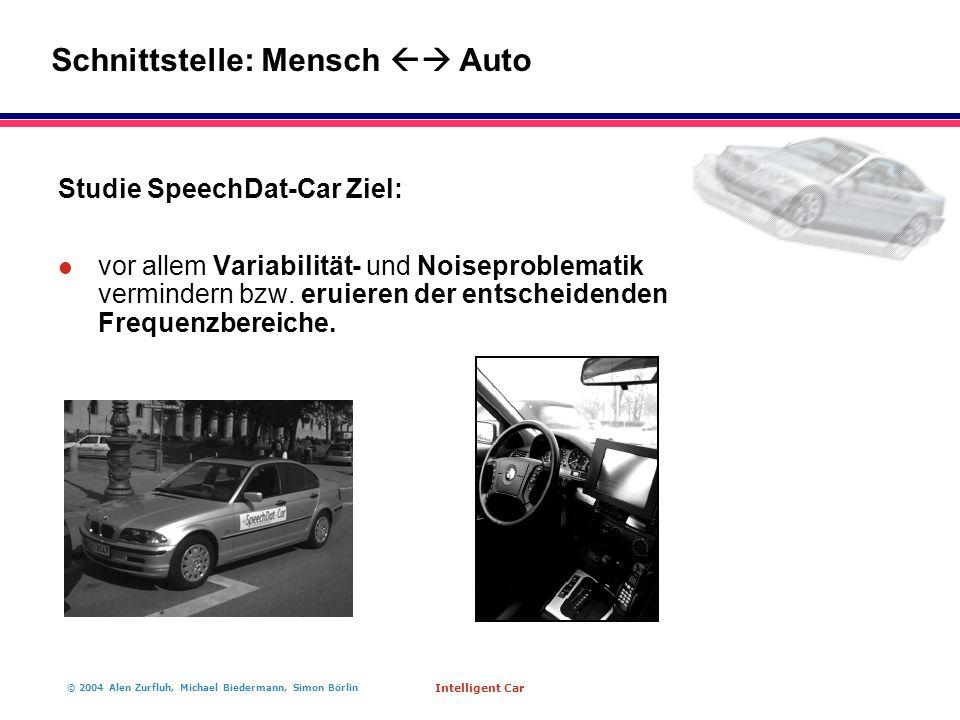 © 2004 Alen Zurfluh, Michael Biedermann, Simon Börlin Intelligent Car Studie SpeechDat-Car Ziel: l vor allem Variabilität- und Noiseproblematik vermindern bzw.
