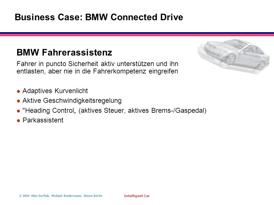 "© 2004 Alen Zurfluh, Michael Biedermann, Simon Börlin Intelligent Car BMW Fahrerassistenz Fahrer in puncto Sicherheit aktiv unterstützen und ihn entlasten, aber nie in die Fahrerkompetenz eingreifen l Adaptives Kurvenlicht l Aktive Geschwindigkeitsregelung l Heading Control"" (aktives Steuer, aktives Brems-/Gaspedal) l Parkassistent Business Case: BMW Connected Drive"