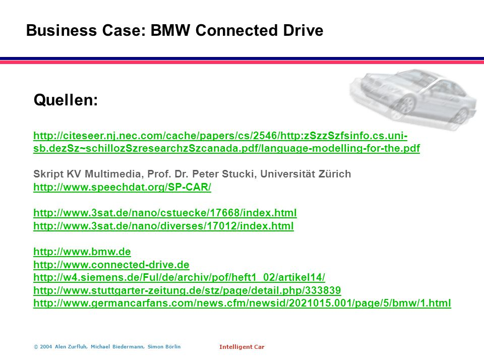 © 2004 Alen Zurfluh, Michael Biedermann, Simon Börlin Intelligent Car Business Case: BMW Connected Drive Quellen: http://citeseer.nj.nec.com/cache/papers/cs/2546/http:zSzzSzfsinfo.cs.uni- sb.dezSz~schillozSzresearchzSzcanada.pdf/language-modelling-for-the.pdf Skript KV Multimedia, Prof.