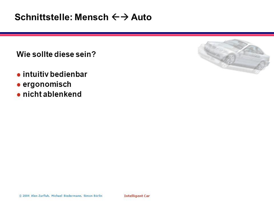 © 2004 Alen Zurfluh, Michael Biedermann, Simon Börlin Intelligent Car Wie sollte diese sein? l intuitiv bedienbar l ergonomisch l nicht ablenkend Schn