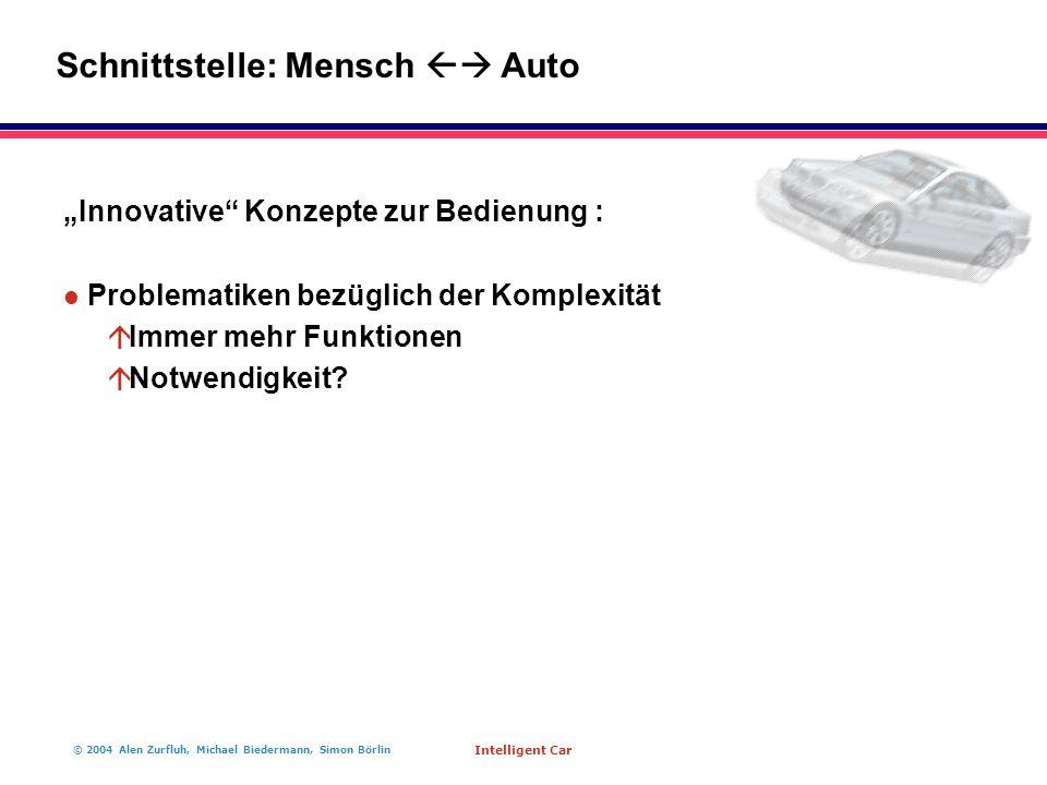 """© 2004 Alen Zurfluh, Michael Biedermann, Simon Börlin Intelligent Car """"Innovative Konzepte zur Bedienung : l Problematiken bezüglich der Komplexität á Immer mehr Funktionen á Notwendigkeit."""