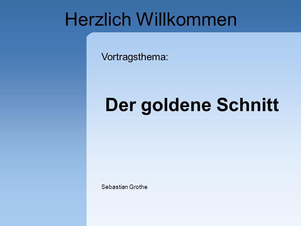 Herzlich Willkommen Vortragsthema: Der goldene Schnitt Sebastian Grothe
